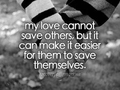 my love cannot save others, but it can make it easier for them to save themselves. Recovery Affirmations