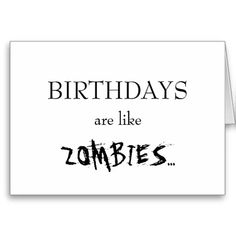 Birthdays Are Like Zombies... Cards