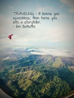 Traveling- It leaves you speechless, then turns you into a storyteller.