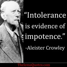 """""""Intolerance is evidence of impotence.""""  —Aleister Crowley, quote"""