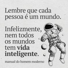 Lembre que cada pessoa é um mundo. Infelizmente, nem todos os mundos tem vida inteligente.