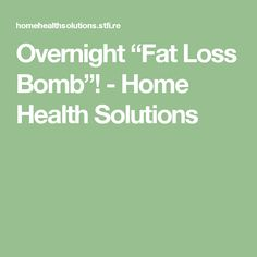 """Overnight """"Fat Loss Bomb""""! - Home Health Solutions"""