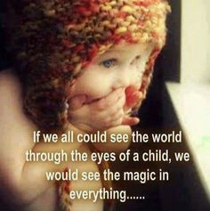 If we could see the world through the eyes of a child, we would see the magic in everything...