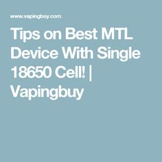 Tips on Best MTL Device With Single 18650 Cell!   Vapingbuy