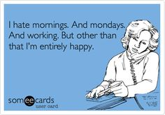 I hate mornings. And mondays. And working. But other than that I'm entirely happy. / Confession Ecard / someecards.com