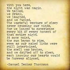 I need to have one of these nights again, one of these nights where it isn't just about the sex, but rather it's about the full experience of connecting with someone and so completely enjoying their company that you can't seem to get enough of them.  I need another one of these nights. #SamuelDeckerThompson #buymybook @ADudeWritingPoetry