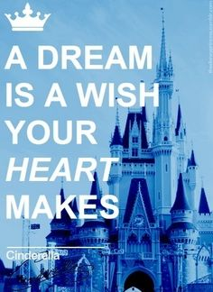 """A dream is a wish your heart makes when you're fast asleep in dreams you will lose your heartaches whatever you wish for you keep """
