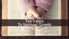 with these 5 Keys To Spiritual Growth you will succeed. Your life has a purpose, don't waste it. Live it in God's love. Study The Bible and pray.