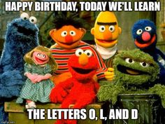 Funny Happy Birthday Meme joking about one's age on image of Sesame Street puppets. birthday for him The Quest for the Most Hilarious Happy Birthday Meme Funny Happy Birthday Meme, Happy Birthday For Him, Happy Birthday Images, Happy Birthday Greetings, Funny Birthday Cards, Birthday Quotes Funny For Him, Birthday Funnies, Funniest Birthday Wishes, Happy Birthday Coworker