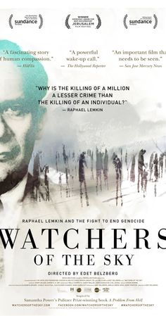 Watchers of the Sky (2014)  Four modern stories of remarkable courage while setting out to uncover the forgotten life of Raphael Lemkin, the man who coined the term 'genocide'. Inspired by Samantha Power's Pulitzer Prize-winning book, 'A Problem From Hell', 'Watchers of the Sky' traverses time and continents to explore genocide and the cycle of violence.