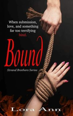 NOW ON Kobo Barnes & Noble Apple iBooks as well as Amazon!!Bound (Strand Brothers Series Book 2)By Lora Ann #BDSM #Romance #Thriller #Suspense #Kindle #Kobo #BN #iBooks When submission love and something far too terrifying bind. How far will you go for someone you love? Which lines are you willing to cross? Who will you turn to when the ones that should be there for you arent? Lacey Kincaid is in search of her drug addicted twin sister Keeley. But every time she locates her Keeley moves on…