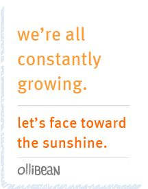we're all constantly growing.  let's face toward the sunshine.