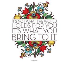 """It's not what the world holds for you it's what you bring to it"""