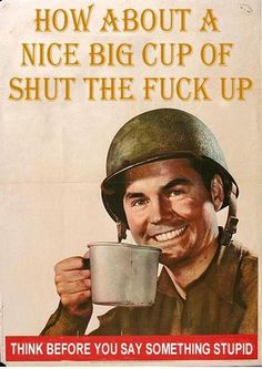 How about a nice big cup of Shut The Fuck Up :)))