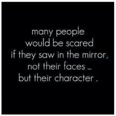 Many people would be scared if they saw in the mirror, not their faces but their character.