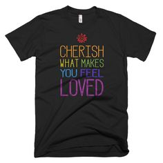 """Cherish What Makes You Feel Loved"" Short Sleeve T-shirt"
