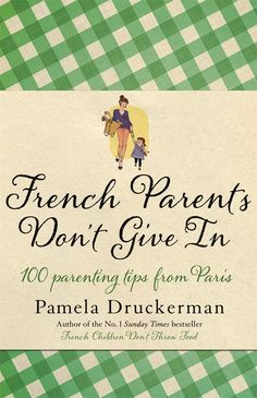 French Parents Don't Give In: 100 parenting tips from Paris - Pamela Druckerman
