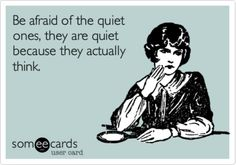 Be afraid of the quiet ones, they are quiet because they actually think.