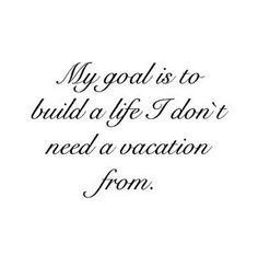 Build a life you don't need a vacation from