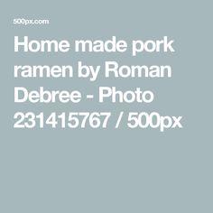 Home made pork ramen by Roman Debree - Photo 231415767 / 500px