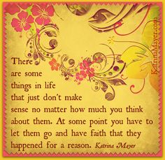 There are some things in life that just don't make sense no matter how much you think about them. At some point you have to let them go and have faith that they happened for a reason. Katrina Mayer