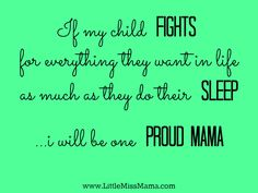 If my child fights for everything they want in life as much as they do their sleep, I will be one proud mama!