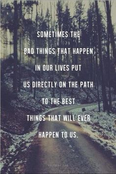 Sometimes the bad things that happen in our lives puts is directly on the path to the best things that will ever happen to us. Quotes