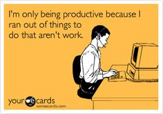 Funny Workplace Ecard: I'm only being productive because I ran out of things to do that aren't work.
