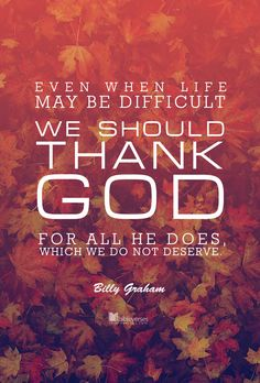 "Prints and Downloads are available at http://ibibleverses.christianpost.com/?p=67211  ""Even when life may be difficult, we should thank God for all He does, which we do not deserve."" - Billy Graham    #BillyGraham #Thanksgiving #thanks"
