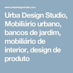 Urba Design Studio, Mobiliário urbano, bancos de jardim, mobiliário de interior, design de produto
