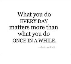 What you do everyday matters more than what you do once in a while!...
