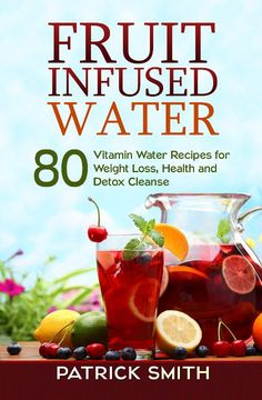 Fruit Infused Water - 80 Vitamin Water Recipes for Weight Loss, Health and Detox Cleanse (Vitamin Water, Fruit Infused Water, Natural Herbal Remedies, Detox Diet, Liver Cleanse)