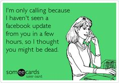 I'm only calling because I haven't seen a facebook update from you in a few hours, so I thought you might be dead.