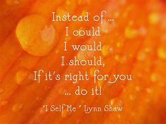 Instead of ... I could I would I should, If it's right for you ... do it!