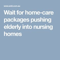 Wait for home-care packages pushing elderly into nursing homes