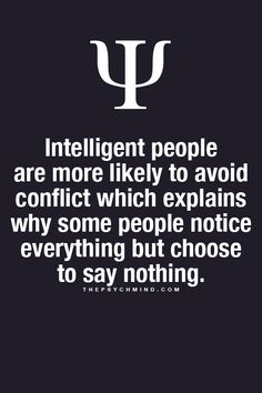 Intelligent people are more likely to avoid conflict which explains why some people notice everything but choose to say nothing.