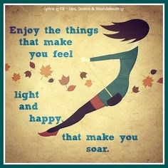 Enjoy the things that make you feel light and happy, that make you soar.