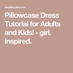 Pillowcase Dress Tutorial for Adults and Kids! - girl. Inspired.