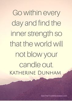 Inspiration of the day: Go within every day and find the inner strength so that the world will NOT blow your candle out. - Katherine Dunham xo http://www.seethetruthrevealed.com