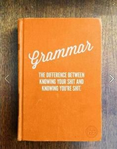 Grammar - the difference between knowing your shit and knowing you're shit.