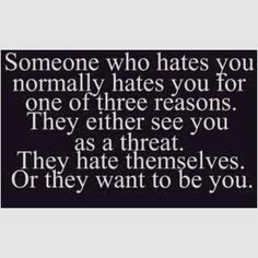 This is why I don't care if someone likes or dislikes me; if I haven't consciously done or said something disrespectful to another person and they don't like me anyway - I could not possibly care less how they feel.  Some people just like to hate.