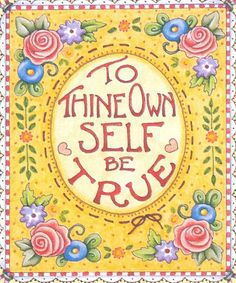 "ME: wonderful advice from Shakespeare!  ""To thine own self be true, then you cannot be false to any man...""  My uncle wrote this to me as I was starting college.  He said, ""Get to know yourself, and honor U."""