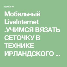 Мобильный LiveInternet .УЧИМСЯ ВЯЗАТЬ СЕТОЧКУ В ТЕХНИКЕ ИРЛАНДСКОГО КРУЖЕВА. | candra - Дневник candra |