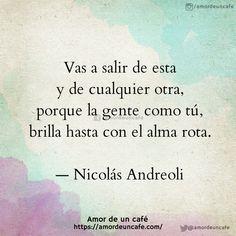 """""""Vas a salir de esta y de cualquier otra, porque la gente como tú, brilla hasta con el alma rota.""""Nicolás Andreoli"""
