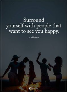 Quotes Surround yourself with people that want to see you happy.