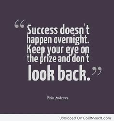 Success doesn't happen overnight.  Keep your eye on the prize and don't look back. - Erin Andrews http://www.JenThoden.com