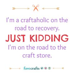 I'm a craftaholic on the road to recovery.JUST KIDDING! I am on the road to craft stores and yardsales! Me Quotes, Funny Quotes, Quotes Images, Scrapbook Quotes, Knitting Humor, Craft Quotes, Diy Home Decor On A Budget, Just Kidding, Way Of Life