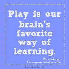 Play is our brain's favorite way of learning. Diane Ackerman