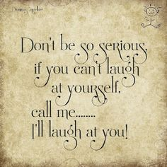 "As I tell my hubby, ""If I can't laugh at myself, I'm missing out on A LOT of good material!""  ;-D"