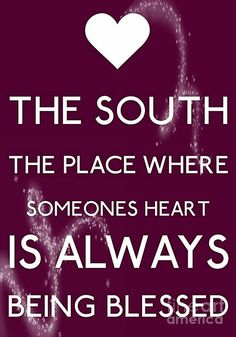 THE SOUTH The Place Where Someones Heart IS ALWAYS Being Blessed. So tru :)
